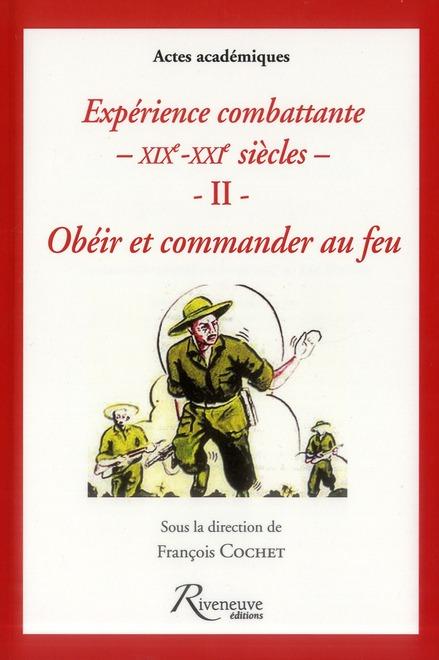 EXPERIENCES COMBATTANTES XIX- XXI. OBEIR ET COMMANDER AU FEU - VOL02