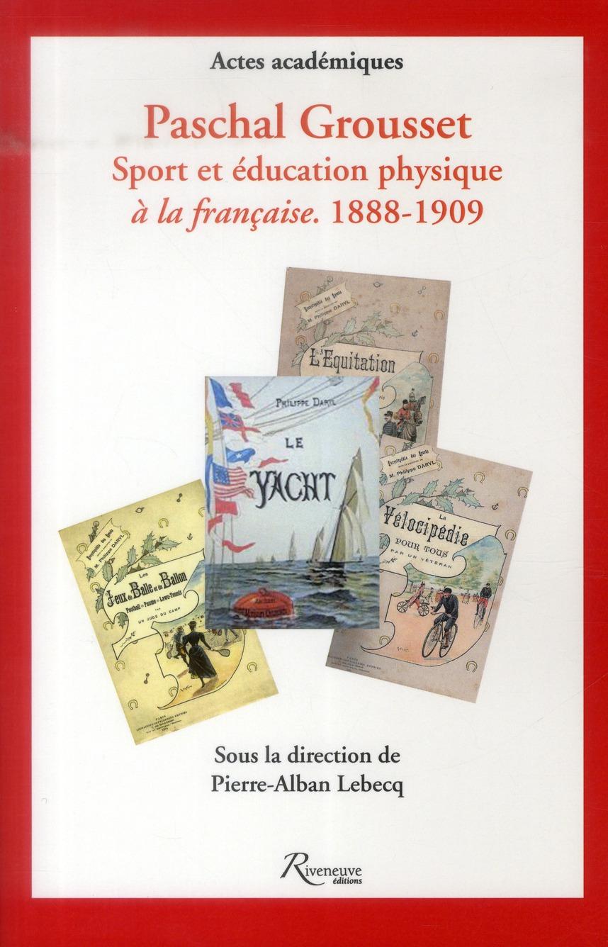 PASCHAL GROUSSET. SPORT ET EDUCATION PHYSIQUE A LA FRANCAISE. 1888-1909