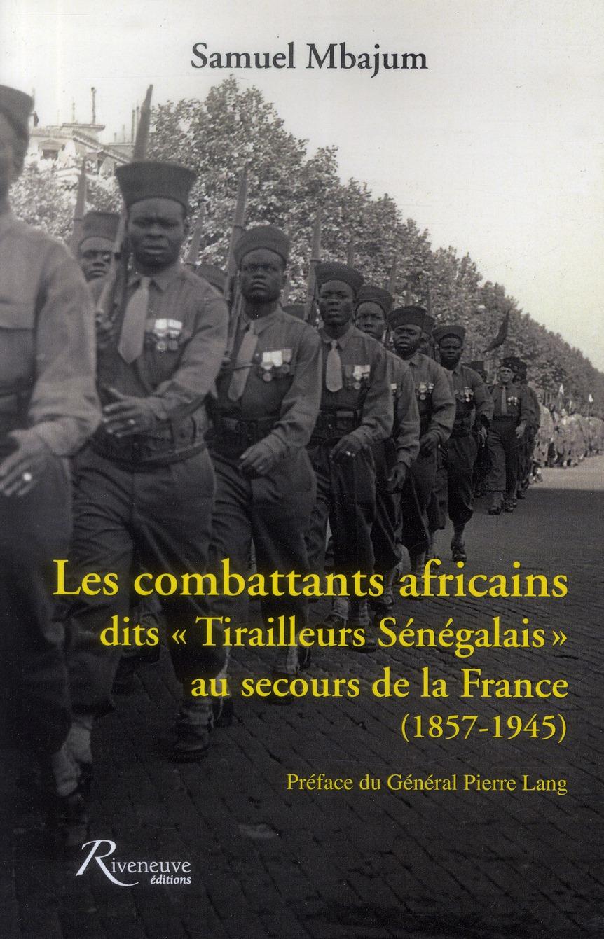 LES COMBATTANTS AFRICAINS DITS TIRAILLEURS SENEGALAIS AU SECOURS DE LA FRANCE. 1857-1945