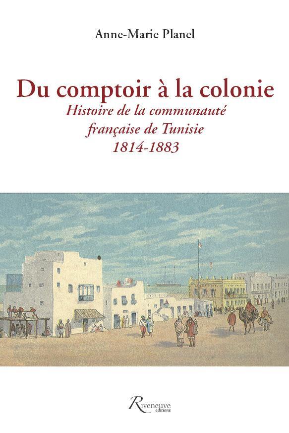 DU COMPTOIR A LA COLONIE. HISTOIRE DE LA COMMUNAUTE FRANCAISE DE TUNISIE 1814-1883