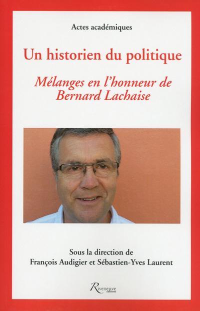 UN HISTORIEN DU POLITIQUE. MELANGES EN L'HONNEUR DE BERNARD LACHAISE