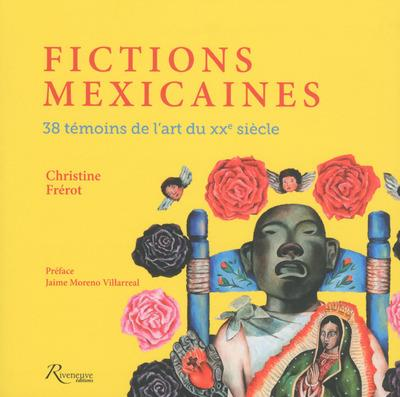 FICTIONS MEXICAINES - 38 TEMOINS DE L'ART DU XXE SIECLE