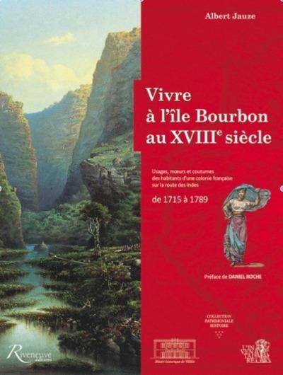 VIVRE A L'ILE BOURBON AU XVIIIE SIECLE. USAGES, MOEURS ET COUTUMES D'UNE COLONIE FRANCAISE