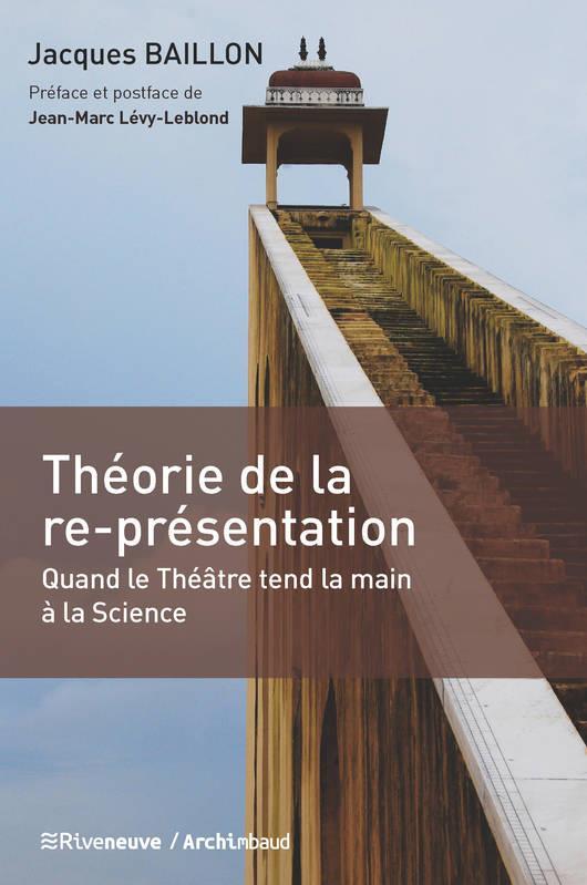 THEORIE DE LA RE-PRESENTATION - QUAND LE THEATRE TEND LA MAIN A LA SCIENCE