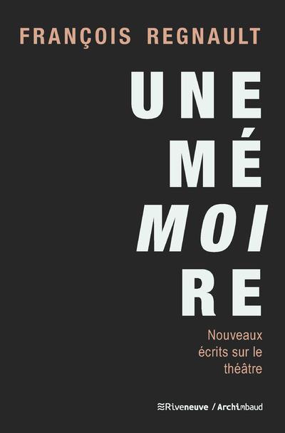 UNE MEMOIRE - NOUVEAUX ECRITS SUR LE THEATRE