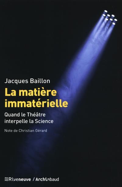 LA MATIERE IMMATERIELLE - QUAND LE THEATRE INTERPELLE LA SCIENCE