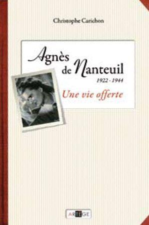 AGNES DE NANTEUIL (1922-1944) - UNE VIE OFFERTE