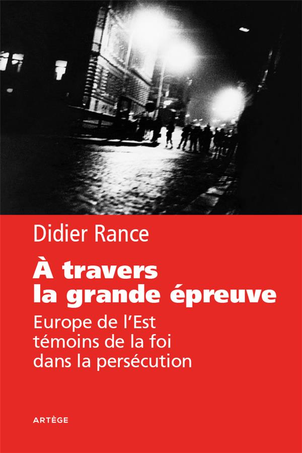 A TRAVERS LA GRANDE EPREUVE - EUROPE DE L'EST, TEMOINS DE LA FOI DANS LA PERSECUTION