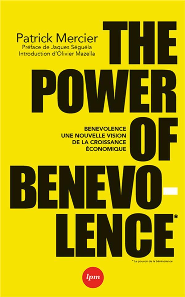 THE POWER OF BENEVOLENCE - COMMENT LES MARQUES PEUVENT CHANGER LE MONDE. PREFACES : JACQUES SEGUELA