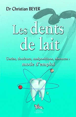 LES DENTS DE LAIT - CARIES, DOULEURS, MALPOSITIONS, ABSENCES : MODE D'EMPLOI