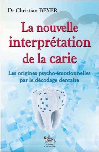 LA NOUVELLE INTERPRETATION DE LA CARIE - LES ORIGINES PSYCHO-EMOTIONNELLES PAR LE DECODAGE DENTAIRE