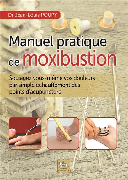 MANUEL PRATIQUE DE MOXIBUSTION - SOULAGEZ VOUS-MEME VOS DOULEURS PAR SIMPLE ECHAUFFEMENT DES POINTS