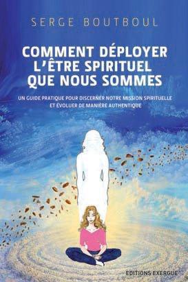 COMMENT DEPLOYER L'ETRE SPIRITUEL QUE NOUS SOMMES ?