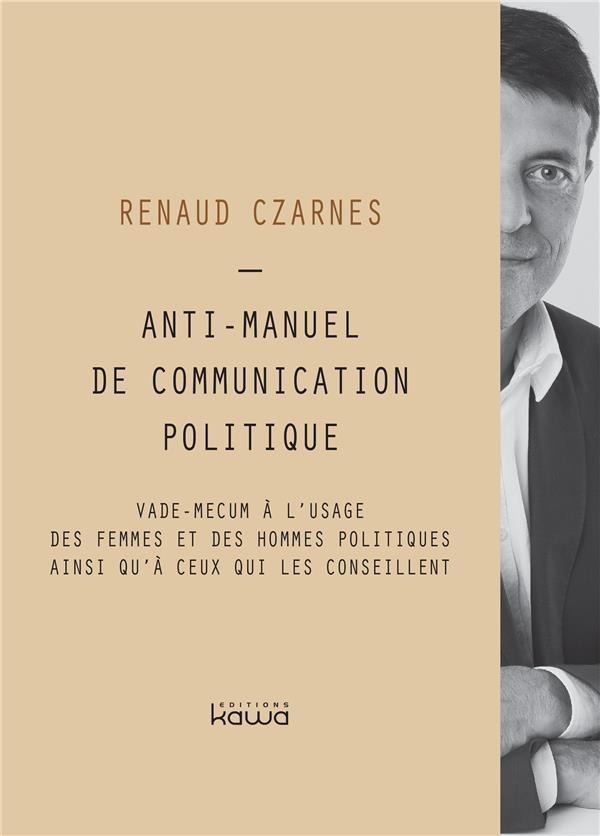 ANTI-MANUEL DE COMMUNICATION POLITIQUE - VADE MECUM A L'USAGE DES FEMMES ET DES HOMMES POLITIQUES