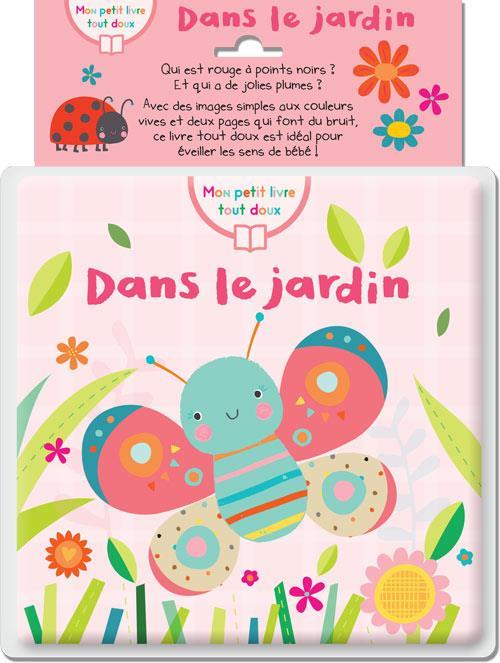 DANS LE JARDIN (COLL. MON PETIT LIVRE TOUT DOUX) - IDEAL POUR EVEILLER LES SENS DE BEBE
