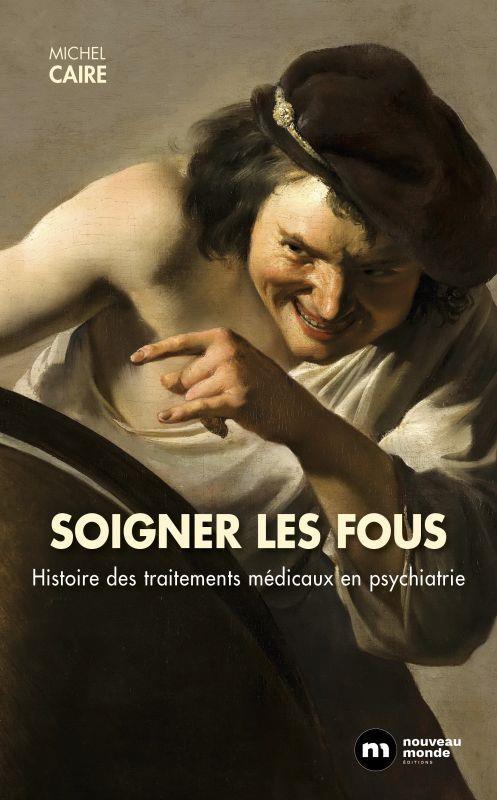 SOIGNER LES FOUS - HISTOIRE DES TRAITEMENTS MEDICAUX EN PSYCHIATRIE