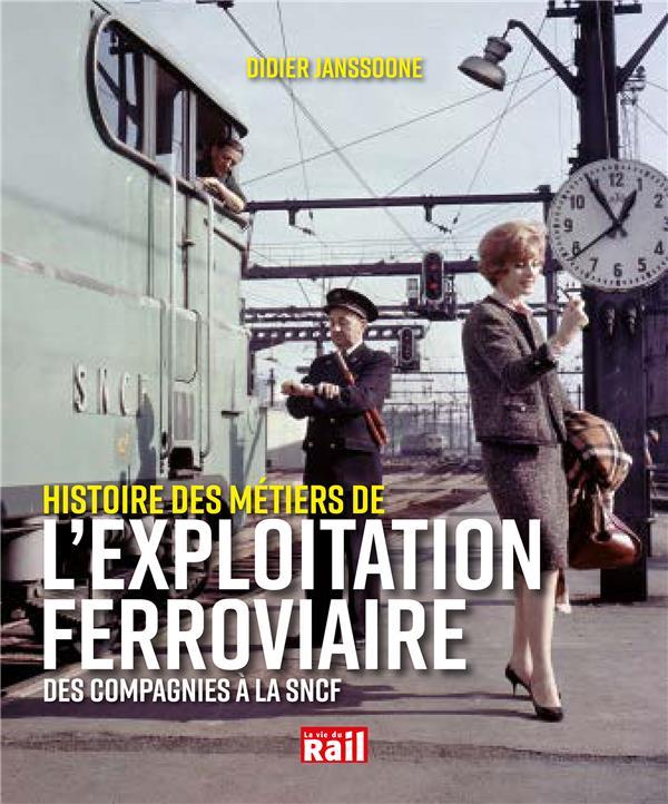 L'EXPLOITATION FERROVIAIRE - DES COMPAGNIES A LA SNCF, HISTOIRE D'UN METIER