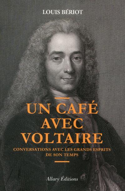 UN CAFE AVEC VOLTAIRE. CONVERSATIONS AVEC LES GRANDS ESPRITS DE SON TEMPS