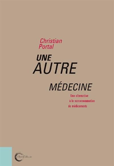 UNE AUTRE MEDECINE - UNE ALTERNATIVE A LA SURCONSOMMATION DE MEDICAMENTS