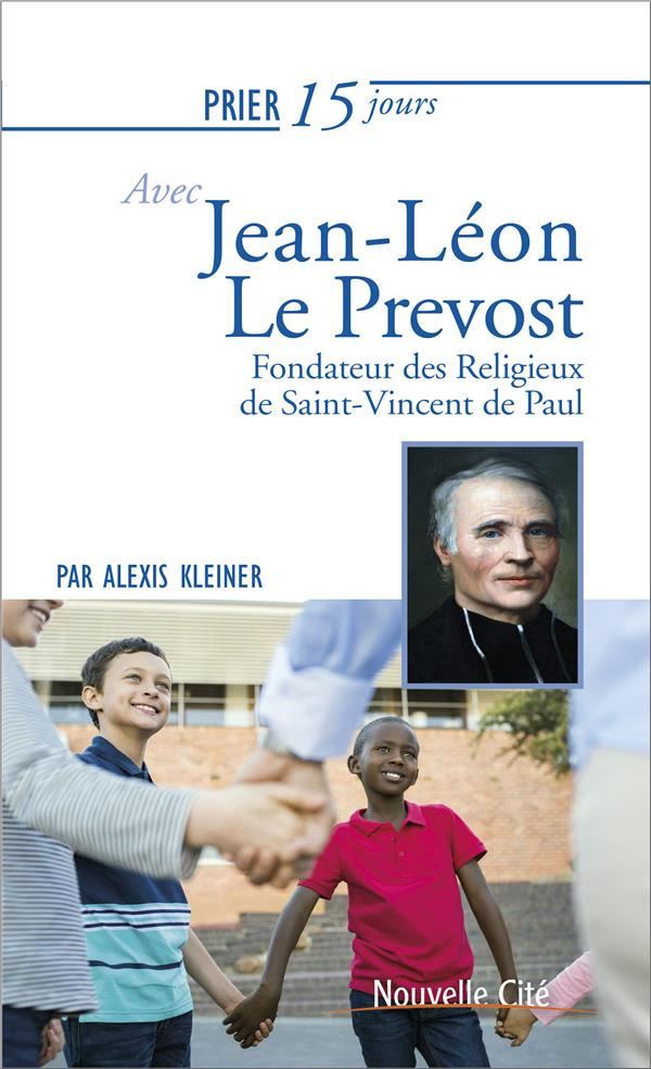 PRIER 15 JOURS AVEC JEAN LEON LE PREVOST - FONDATEUR DES RELIGIEUX DE SAINT VINCENT DE PAUL