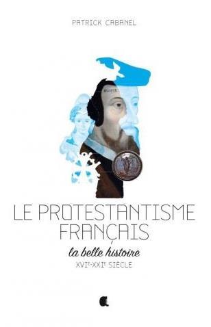PROTESTANTISME FRANCAIS (LE) LA BELLE HISTOIRE XVIE-XXIE SIECLE