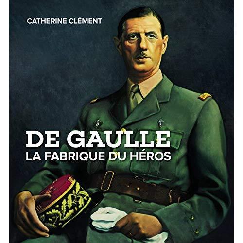 DE GAULLE LA FABRIQUE DU HEROS