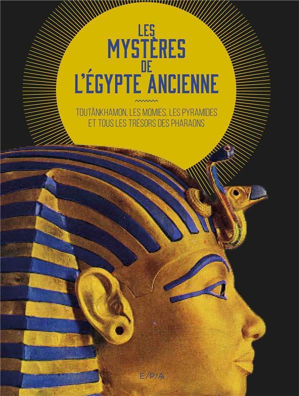 LES MYSTERES DE L'EGYPTE ANCIENNE - TOUTANKHAMON, LES MOMIES, LES PYRAMIDES ET TOUS LES TRESORS DES