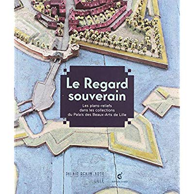 LE REGARD SOUVERAIN. - LES PLANS-RELIEFS DANS LES COLLECTIONS DU PALAIS DES BEAUX-ARTS DE LILLE