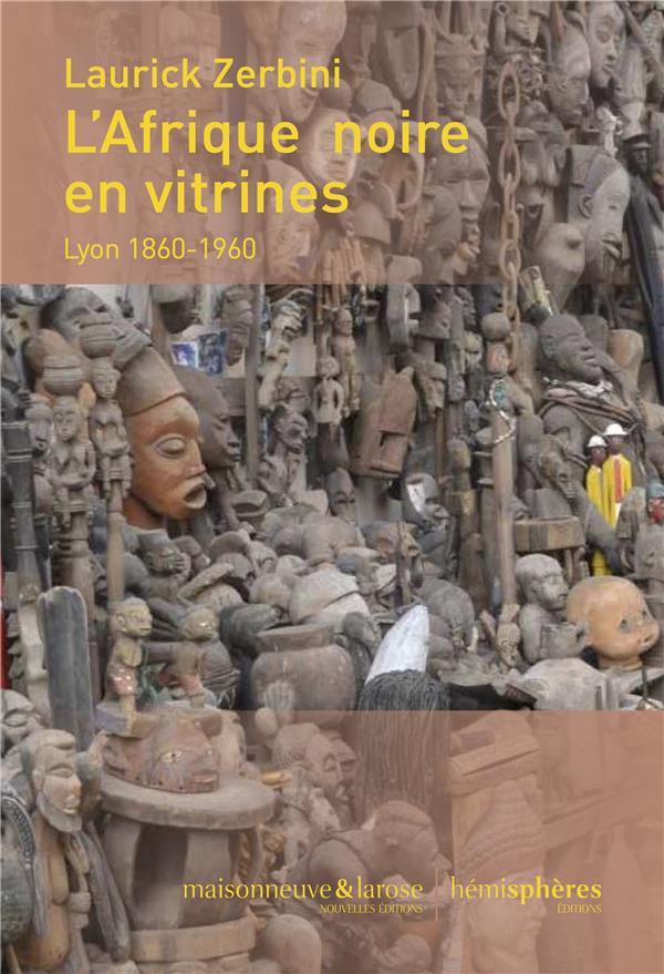 L'AFRIQUE NOIRE EN VITRINES. LYON 1860-1960