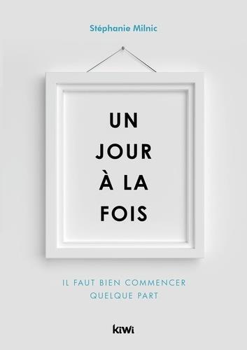 UN JOUR A LA FOIS - IL FAUT BIEN COMMENCER QUELQUE PART