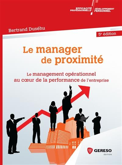 LE MANAGER DE PROXIMITE - LE MANAGEMENT OPERATIONNEL AU COEUR DE LA PERFORMANCE DE L ENTREPRISE