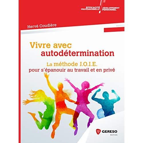 VIVRE AVEC AUTODETERMINATION - LA METHODE J O I E  POUR S EPANOUIR AU TRAVAIL ET EN PRIVER