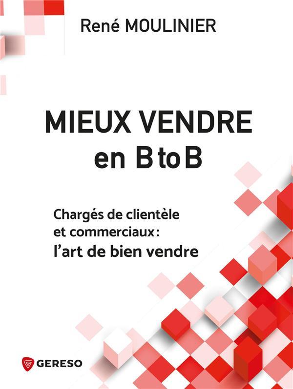 MIEUX VENDRE EN B TO B - CHARGES DE CLIENTELE ET COMMERCIAUX  L ART DE BIEN VENDRE