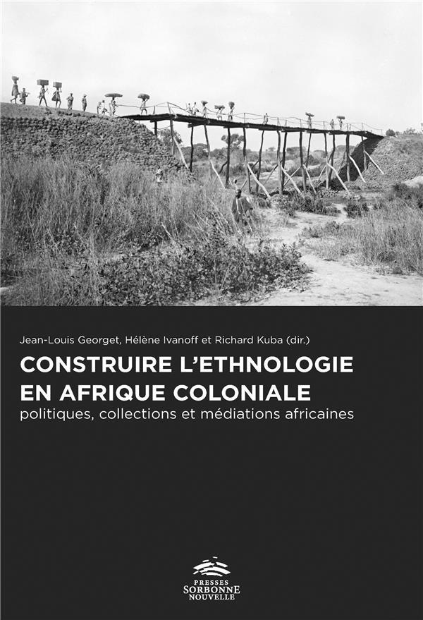 CONSTRUIRE L'ETHNOLOGIE EN AFRIQUE COLONIALE. POLITIQUES, COLLECTIONS  ET MEDIATIONS AFRICAINES