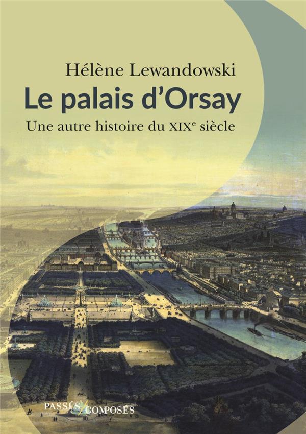 LE PALAIS D'ORSAY - UNE AUTRE HISTOIRE DU XIXE SIECLE