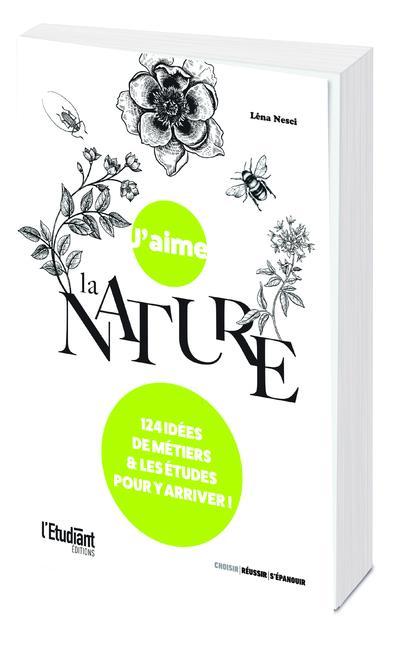 J'AIME LA NATURE - 124 IDEES DE METIERS ET LES ETUDES POUR Y ARRIVER !