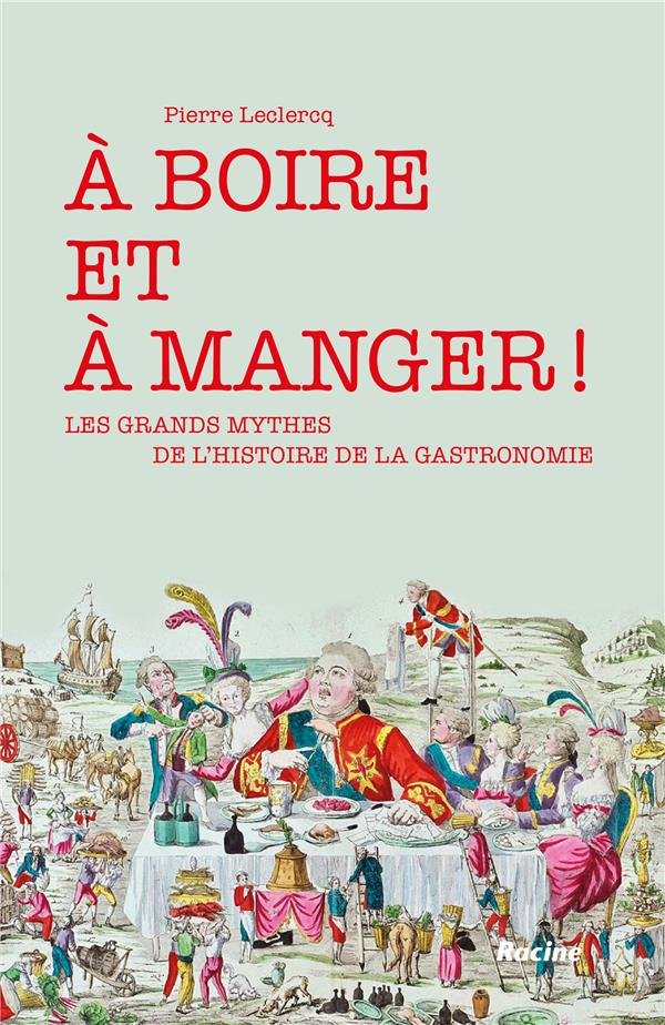 A BOIRE ET A MANGER ! : LES GRANDS MYTHES DE L'HISTOIRE DE LA GASTRONOMIE