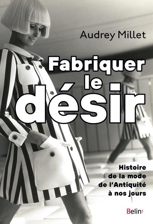 FABRIQUER LE DESIR - HISTOIRE DE LA MODE DE L'ANTIQUITE A NOS JOURS