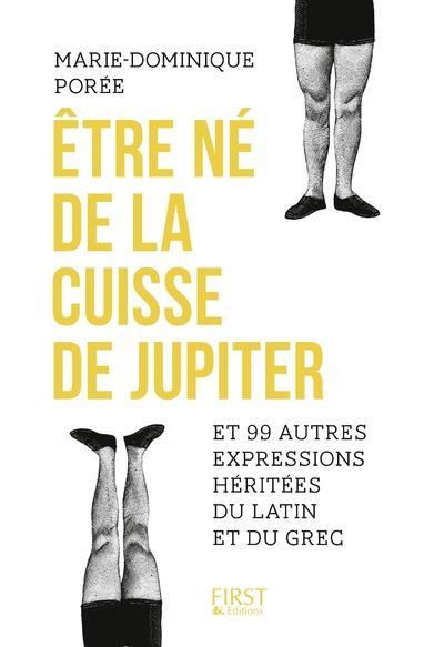 ETRE NE DE LA CUISSE DE JUPITER ET 99 AUTRES EXPRESSIONS HERITEES DU LATIN ET DU GREC
