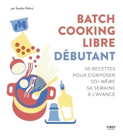 BATCH COOKING LIBRE - DEBUTANT - 50 RECETTES POUR COMPOSER SOI-MEME SA SEMAINE A L'AVANCE