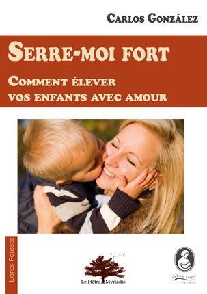 SERRE MOI FORT - COMMENT ELEVER VOS ENFANTS AVEC AMOUR