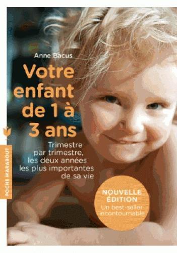 VOTRE ENFANT DE 1 A 3 ANS - TRIMESTRE PAR TRIMESTRE, LES DEUX ANNEES LES PLUS IMPORTANTES DE SA VIE