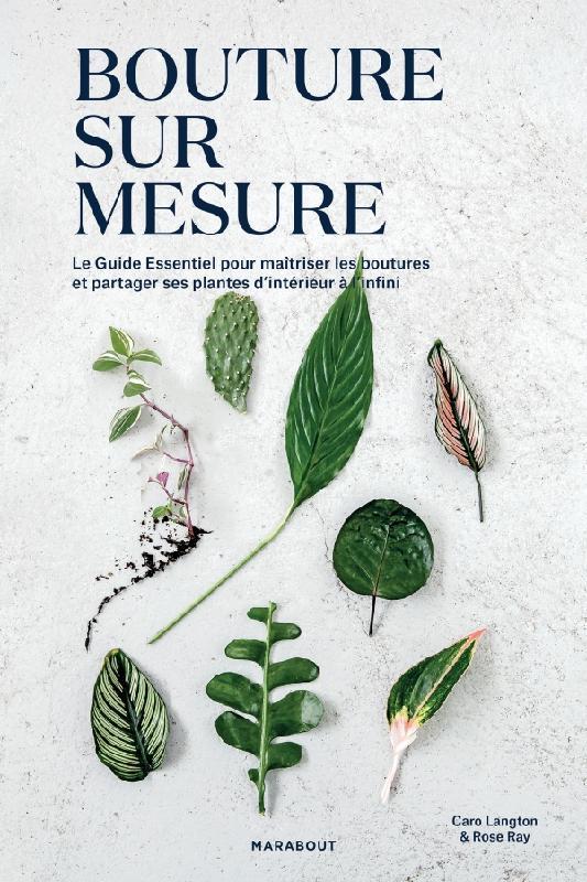 BOUTURE SUR MESURE - LE GUIDE ESSENTIEL POUR MAITRISER LES  BOUTURES ET  PARTAGER SES PLANTES D'INTE
