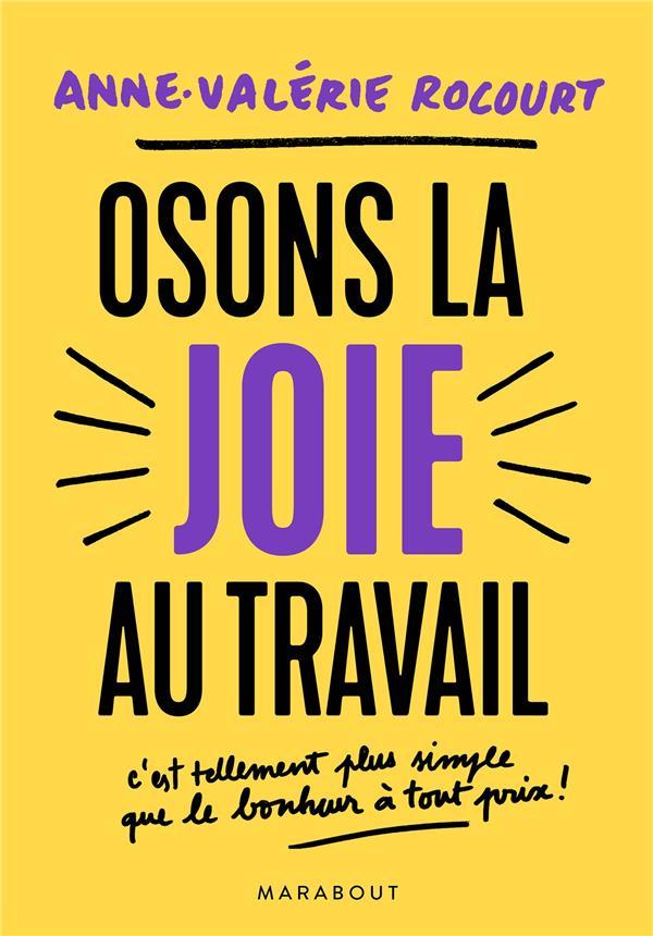 OSONS LA JOIE AU TRAVAIL - C'EST TELLEMENT PLUS SIMPLE QUE LE BONHEUR A TOUT PRIX