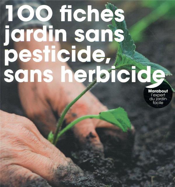 100 FICHES POUR JARDIN SANS PESTICIDE, SANS HERBICIDE
