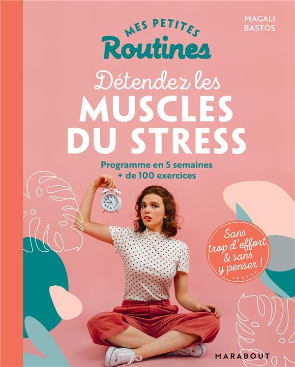 MES PETITES ROUTINES - POUR DETENDRE LES MUSCLES DU STRESS - PROGRAMME EN 5 SEMAINES + DE 100 EXERCI