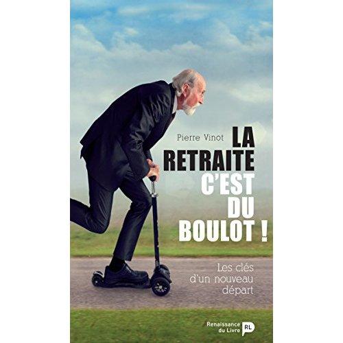 LA RETRAITE C EST DU BOULOT ! LES CLES D UN NOUVEAU DEPART.
