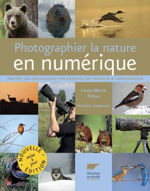 PHOTOGRAPHIER LA NATURE EN NUMERIQUE. TOUTES LES MEILLEURES TECHNIQUES DU TERRAIN A L'ORDINATEUR