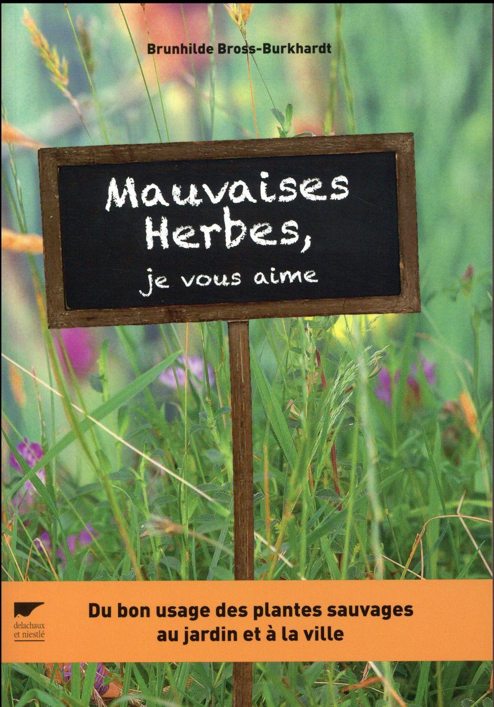 MAUVAISES HERBES, JE VOUS AIME !. DU BON USAGE DES PLANTES SAUVAGES AU JARDIN ET A LA VILLE