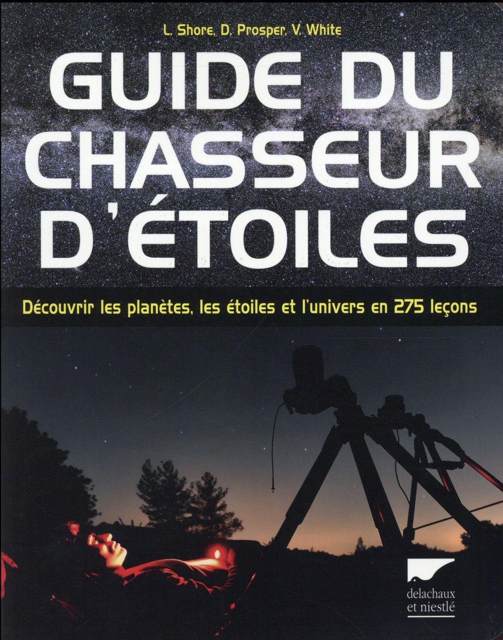 GUIDE DU CHASSEUR D'ETOILES. DECOUVRIR LES PLANETES, LES ETOILES ET L'UNIVERS EN 275 LECONS